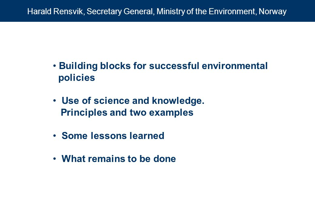 Building blocks for successful environmental policies Use of science and knowledge. Principles and two examples Some lessons learned What remains to b