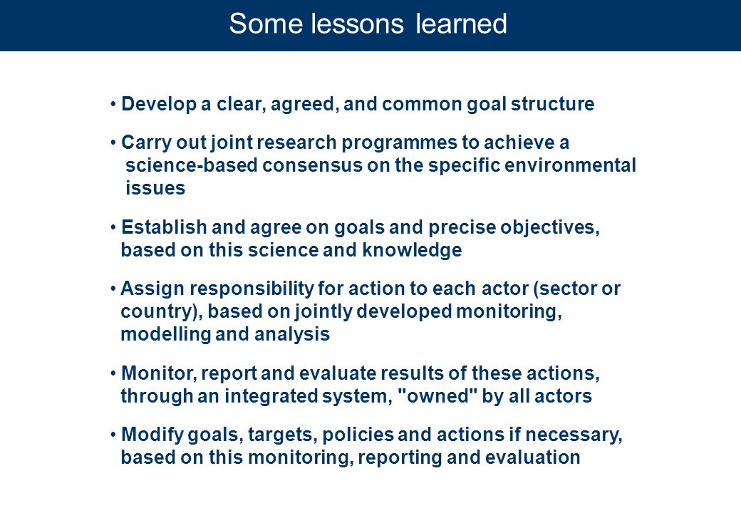 Develop a clear, agreed, and common goal structure Carry out joint research programmes to achieve a science-based consensus on the specific environmental issues Establish and agree on goals and precise objectives, based on this science and knowledge Assign responsibility for action to each actor (sector or country), based on jointly developed monitoring, modelling and analysis Monitor, report and evaluate results of these actions, through an integrated system, owned by all actors Modify goals, targets, policies and actions if necessary, based on this monitoring, reporting and evaluation Some lessons learned