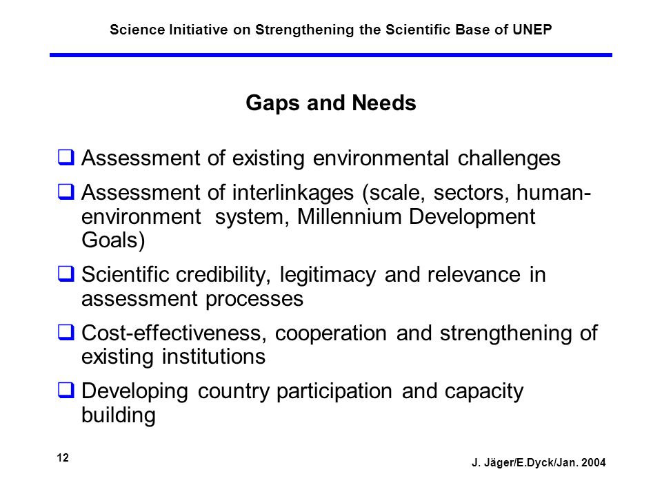J. Jäger/E.Dyck/Jan. 2004 12 Science Initiative on Strengthening the Scientific Base of UNEP Gaps and Needs Assessment of existing environmental chall