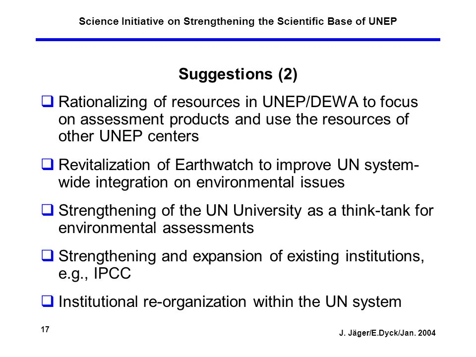 J. Jäger/E.Dyck/Jan. 2004 17 Science Initiative on Strengthening the Scientific Base of UNEP Suggestions (2) Rationalizing of resources in UNEP/DEWA t