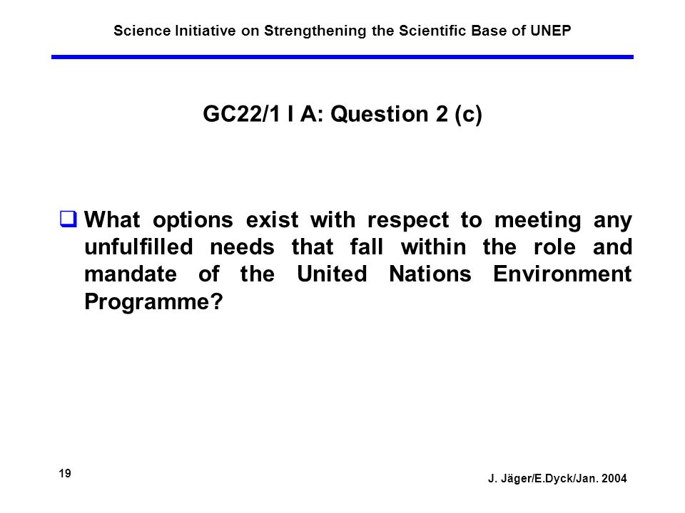 J. Jäger/E.Dyck/Jan. 2004 19 Science Initiative on Strengthening the Scientific Base of UNEP GC22/1 I A: Question 2 (c) What options exist with respec