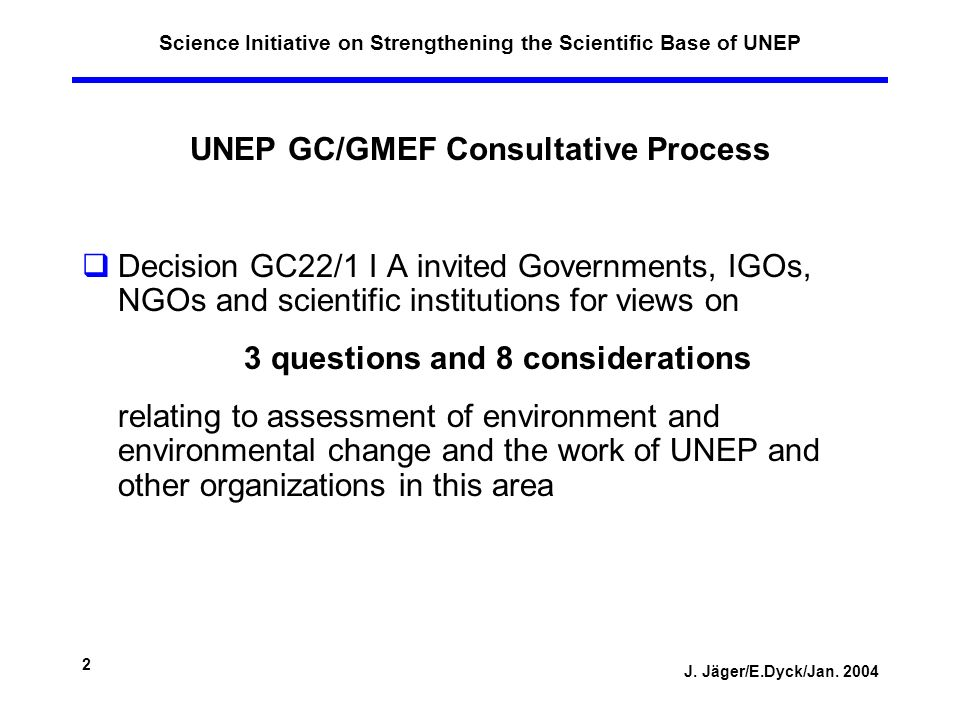 J. Jäger/E.Dyck/Jan. 2004 2 Science Initiative on Strengthening the Scientific Base of UNEP UNEP GC/GMEF Consultative Process Decision GC22/1 I A invi