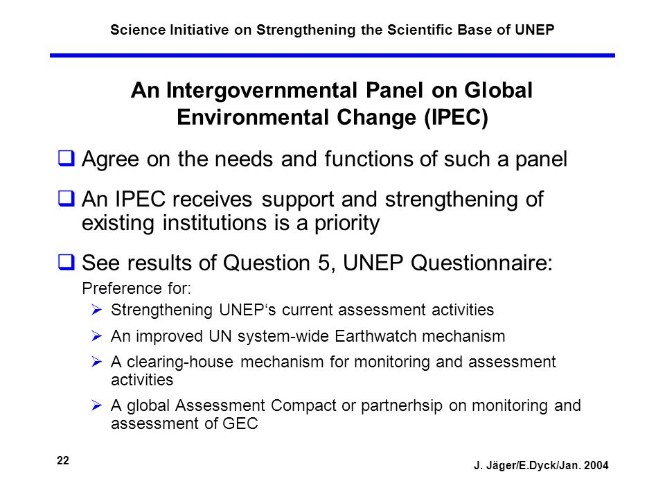 J. Jäger/E.Dyck/Jan. 2004 22 Science Initiative on Strengthening the Scientific Base of UNEP An Intergovernmental Panel on Global Environmental Change