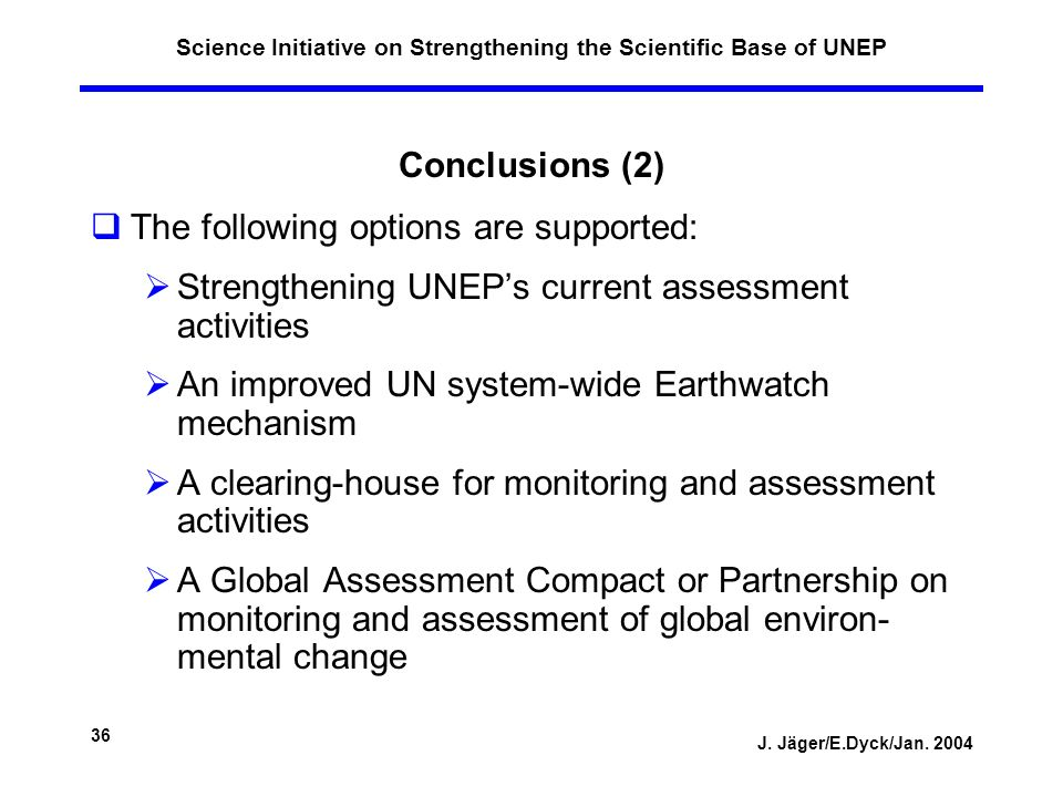 J. Jäger/E.Dyck/Jan. 2004 36 Science Initiative on Strengthening the Scientific Base of UNEP Conclusions (2) The following options are supported: Stre