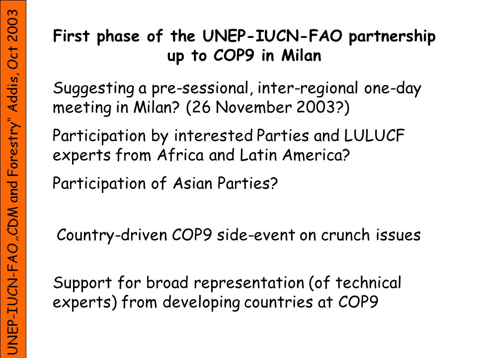 UNEP-IUCN-FAO CDM and Forestry Addis, Oct 2003 First phase of the UNEP-IUCN-FAO partnership up to COP9 in Milan Suggesting a pre-sessional, inter-regi