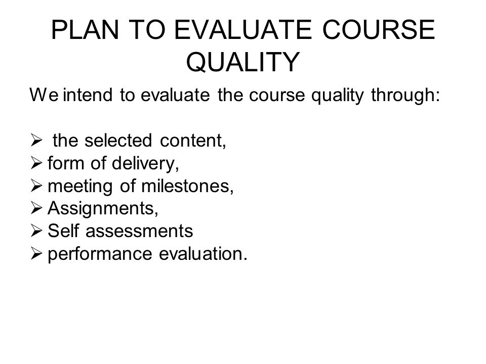 PLAN TO EVALUATE COURSE QUALITY We intend to evaluate the course quality through: the selected content, form of delivery, meeting of milestones, Assignments, Self assessments performance evaluation.