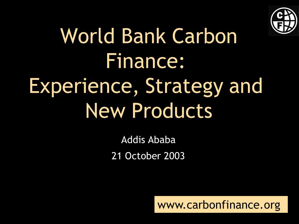 World Bank Carbon Finance: Experience, Strategy and New Products Addis Ababa 21 October 2003 www.carbonfinance.org