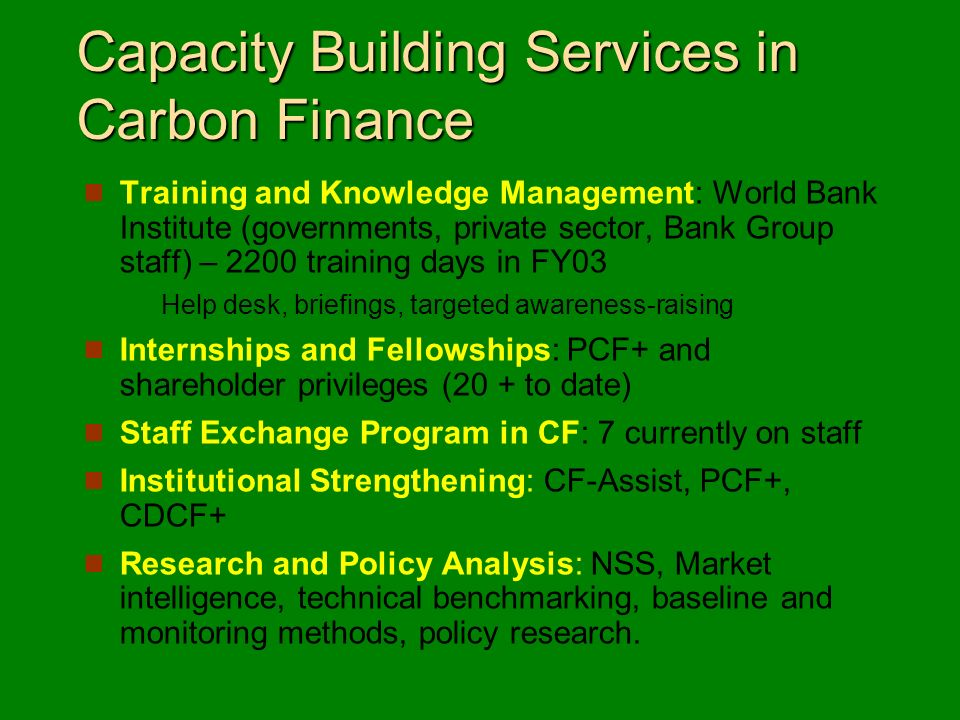 Capacity Building Services in Carbon Finance Training and Knowledge Management: World Bank Institute (governments, private sector, Bank Group staff) – 2200 training days in FY03 Help desk, briefings, targeted awareness-raising Internships and Fellowships: PCF+ and shareholder privileges (20 + to date) Staff Exchange Program in CF: 7 currently on staff Institutional Strengthening: CF-Assist, PCF+, CDCF+ Research and Policy Analysis: NSS, Market intelligence, technical benchmarking, baseline and monitoring methods, policy research.