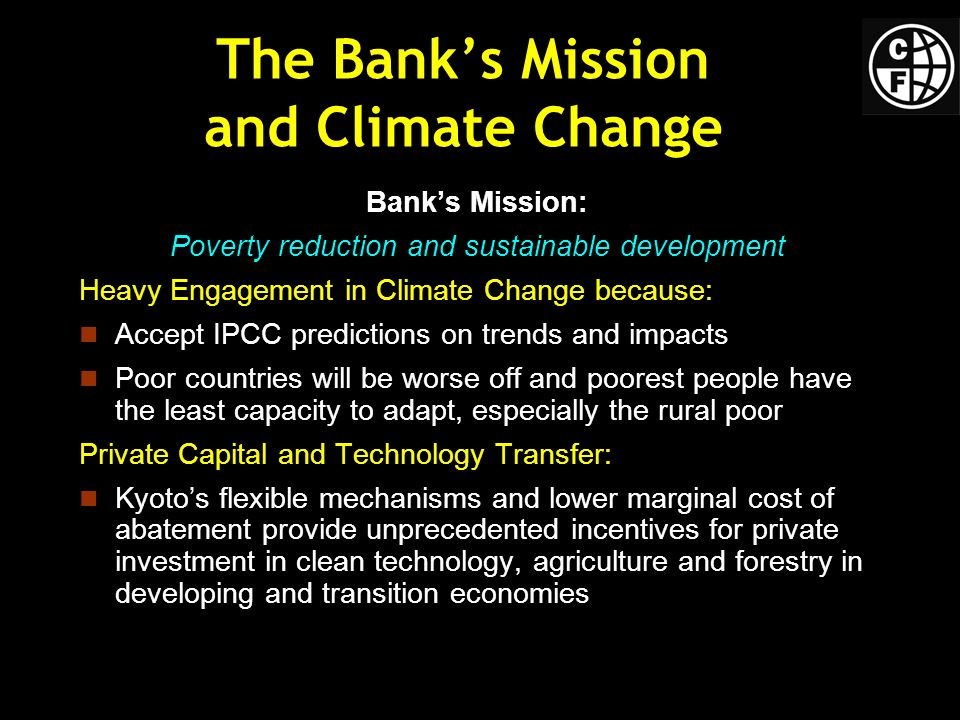 The Banks Mission and Climate Change Banks Mission: Poverty reduction and sustainable development Heavy Engagement in Climate Change because: Accept IPCC predictions on trends and impacts Poor countries will be worse off and poorest people have the least capacity to adapt, especially the rural poor Private Capital and Technology Transfer: Kyotos flexible mechanisms and lower marginal cost of abatement provide unprecedented incentives for private investment in clean technology, agriculture and forestry in developing and transition economies