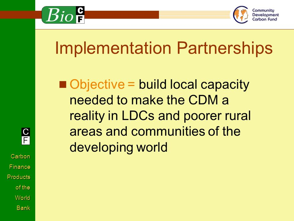 C F Carbon Finance Products of the World Bank Implementation Partnerships Objective = build local capacity needed to make the CDM a reality in LDCs and poorer rural areas and communities of the developing world