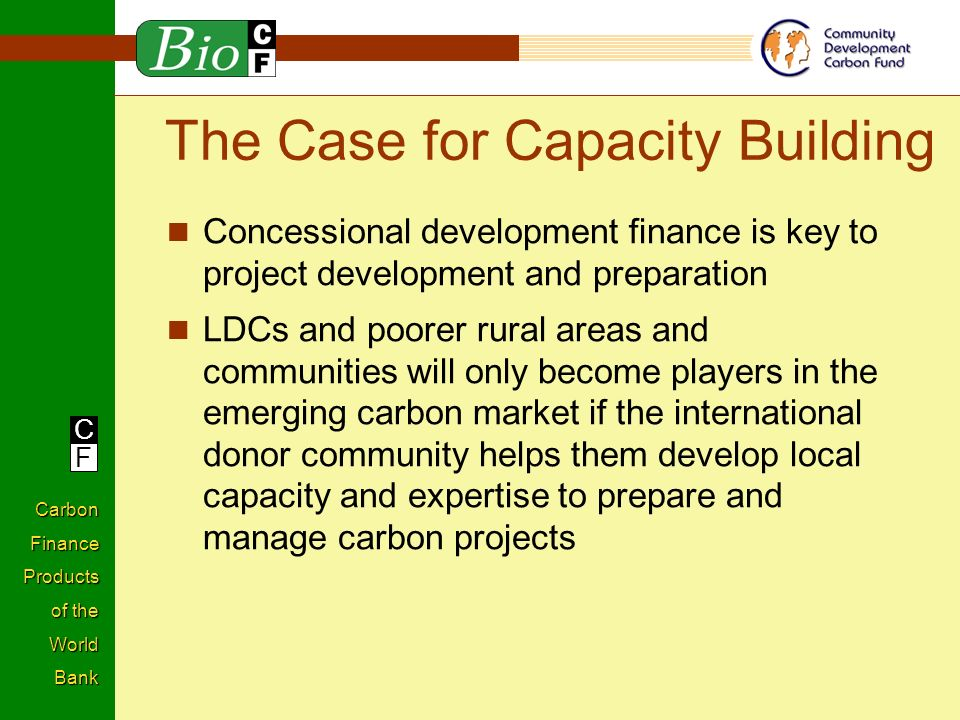 C F Carbon Finance Products of the World Bank Concessional development finance is key to project development and preparation LDCs and poorer rural areas and communities will only become players in the emerging carbon market if the international donor community helps them develop local capacity and expertise to prepare and manage carbon projects The Case for Capacity Building