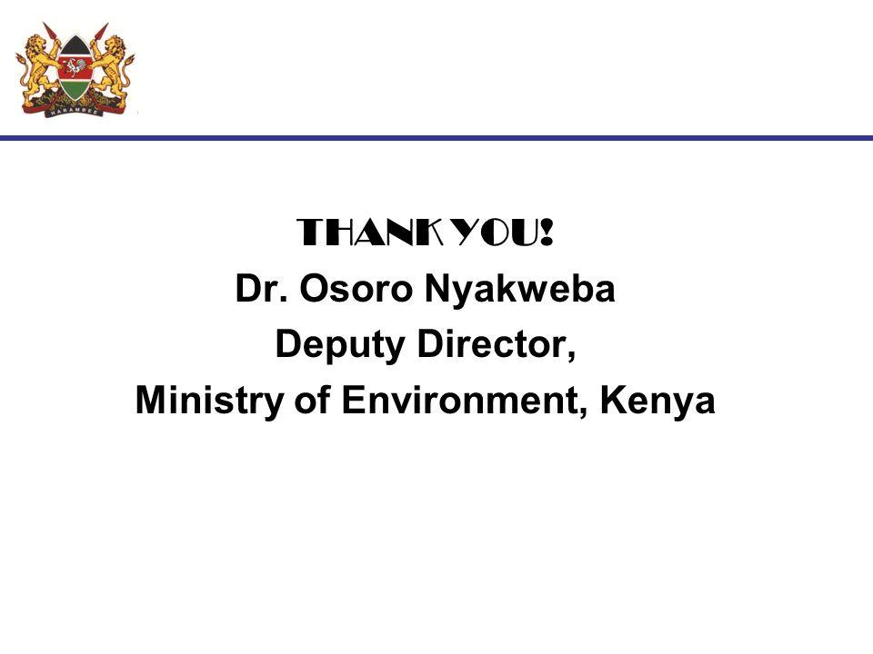 THANK YOU! Dr. Osoro Nyakweba Deputy Director, Ministry of Environment, Kenya