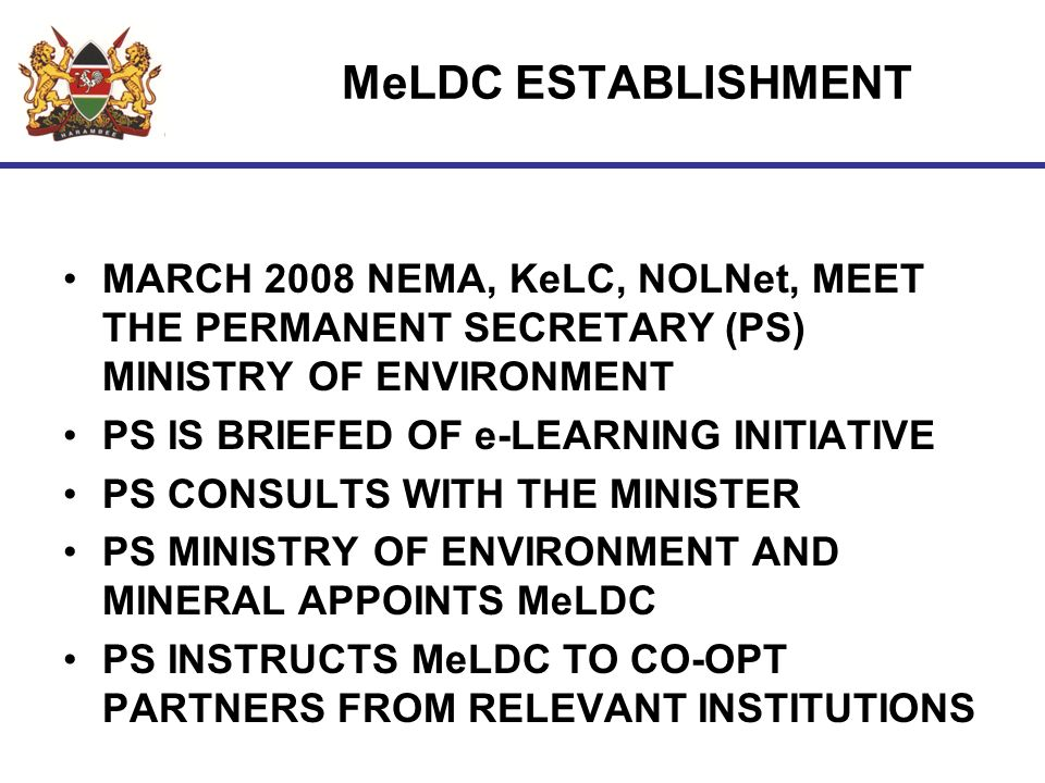 MeLDC ESTABLISHMENT MARCH 2008 NEMA, KeLC, NOLNet, MEET THE PERMANENT SECRETARY (PS) MINISTRY OF ENVIRONMENT PS IS BRIEFED OF e-LEARNING INITIATIVE PS CONSULTS WITH THE MINISTER PS MINISTRY OF ENVIRONMENT AND MINERAL APPOINTS MeLDC PS INSTRUCTS MeLDC TO CO-OPT PARTNERS FROM RELEVANT INSTITUTIONS