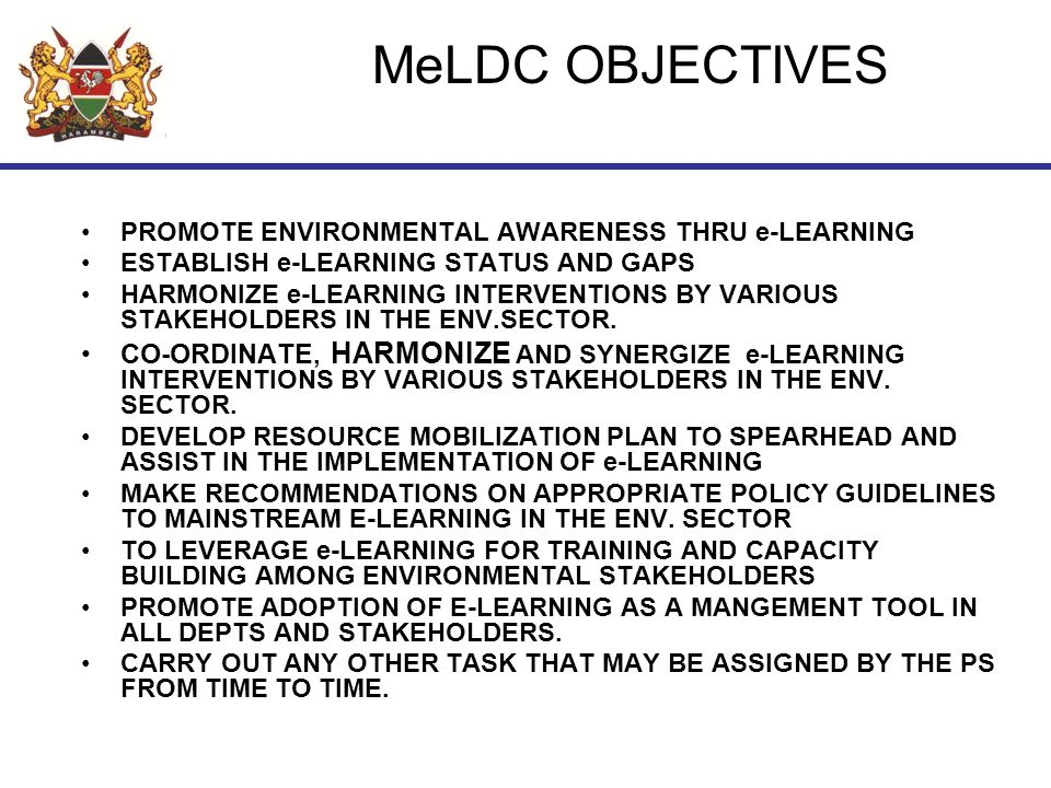 MeLDC OBJECTIVES PROMOTE ENVIRONMENTAL AWARENESS THRU e-LEARNING ESTABLISH e-LEARNING STATUS AND GAPS HARMONIZE e-LEARNING INTERVENTIONS BY VARIOUS STAKEHOLDERS IN THE ENV.SECTOR.