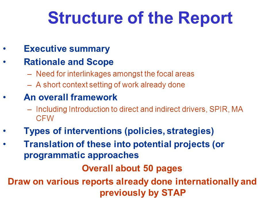 Structure of the Report Executive summary Rationale and Scope –Need for interlinkages amongst the focal areas –A short context setting of work already done An overall framework –Including Introduction to direct and indirect drivers, SPIR, MA CFW Types of interventions (policies, strategies) Translation of these into potential projects (or programmatic approaches Overall about 50 pages Draw on various reports already done internationally and previously by STAP