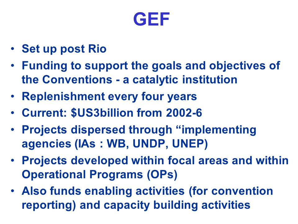 GEF Set up post Rio Funding to support the goals and objectives of the Conventions - a catalytic institution Replenishment every four years Current: $US3billion from 2002-6 Projects dispersed through implementing agencies (IAs : WB, UNDP, UNEP) Projects developed within focal areas and within Operational Programs (OPs) Also funds enabling activities (for convention reporting) and capacity building activities