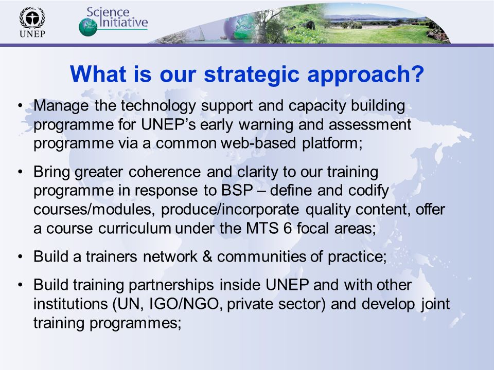 Manage the technology support and capacity building programme for UNEPs early warning and assessment programme via a common web-based platform; Bring greater coherence and clarity to our training programme in response to BSP – define and codify courses/modules, produce/incorporate quality content, offer a course curriculum under the MTS 6 focal areas; Build a trainers network & communities of practice; Build training partnerships inside UNEP and with other institutions (UN, IGO/NGO, private sector) and develop joint training programmes; What is our strategic approach