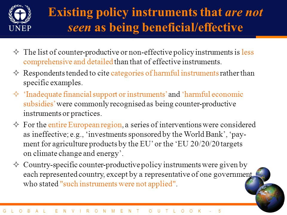G L O B A L E N V I R O N M E N T O U T L O O K - 5 Existing policy instruments that are not seen as being beneficial/effective The list of counter-productive or non-effective policy instruments is less comprehensive and detailed than that of effective instruments.