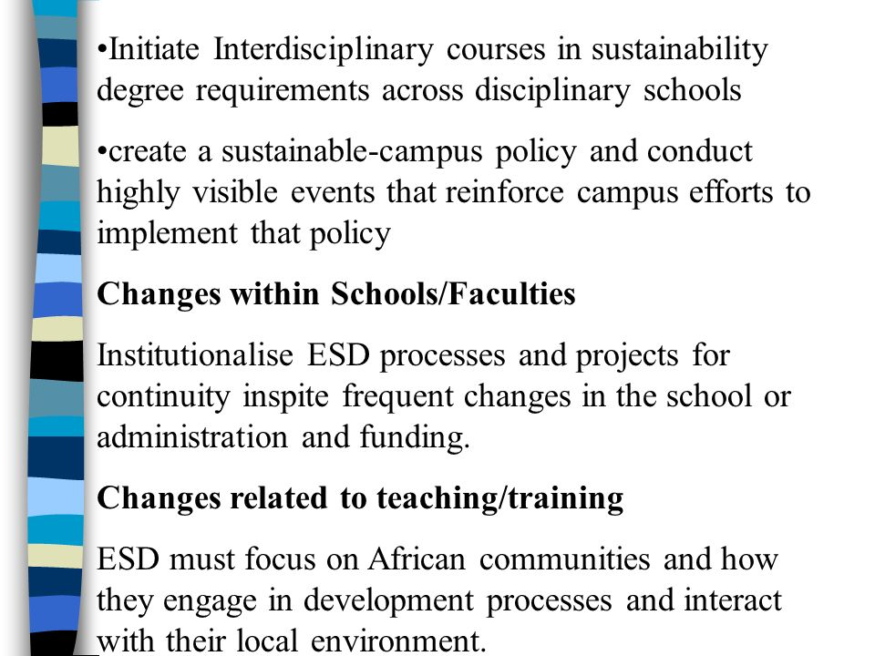 Initiate Interdisciplinary courses in sustainability degree requirements across disciplinary schools create a sustainable-campus policy and conduct highly visible events that reinforce campus efforts to implement that policy Changes within Schools/Faculties Institutionalise ESD processes and projects for continuity inspite frequent changes in the school or administration and funding.