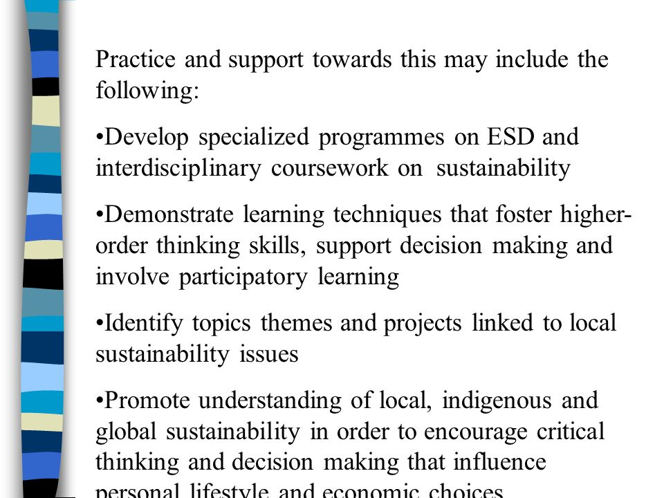 Practice and support towards this may include the following: Develop specialized programmes on ESD and interdisciplinary coursework on sustainability Demonstrate learning techniques that foster higher- order thinking skills, support decision making and involve participatory learning Identify topics themes and projects linked to local sustainability issues Promote understanding of local, indigenous and global sustainability in order to encourage critical thinking and decision making that influence personal lifestyle and economic choices.