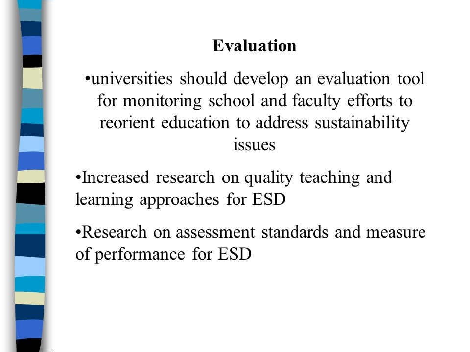 Evaluation universities should develop an evaluation tool for monitoring school and faculty efforts to reorient education to address sustainability issues Increased research on quality teaching and learning approaches for ESD Research on assessment standards and measure of performance for ESD
