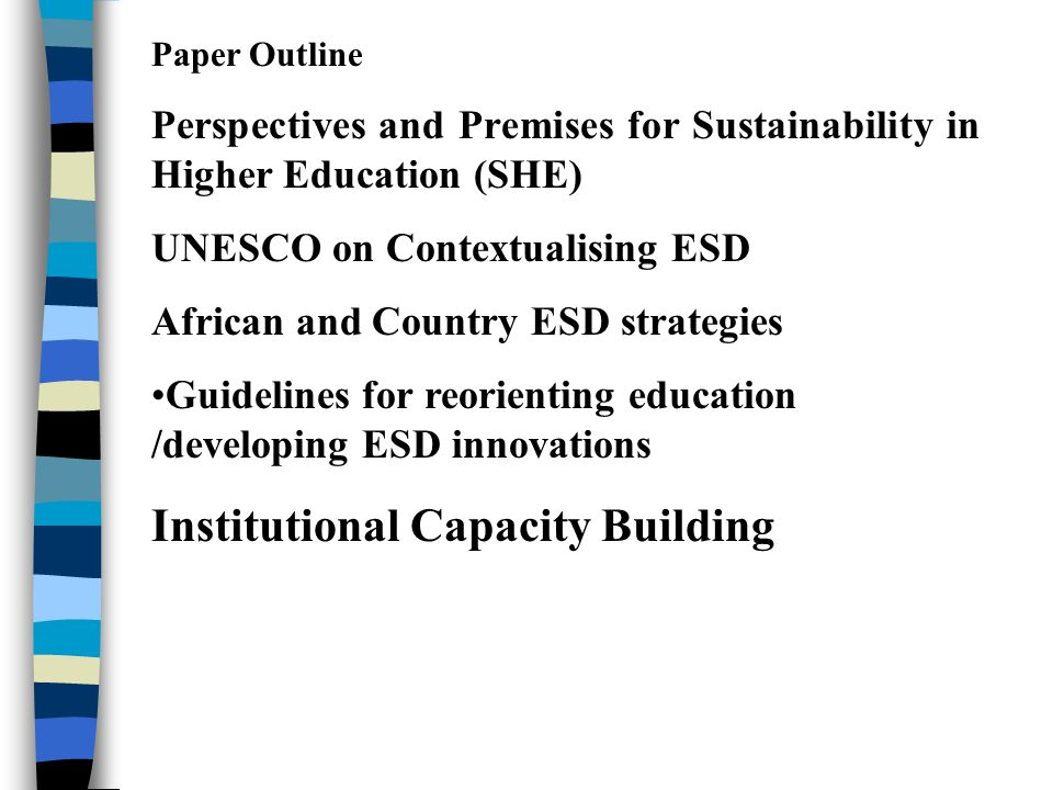 Paper Outline Perspectives and Premises for Sustainability in Higher Education (SHE) UNESCO on Contextualising ESD African and Country ESD strategies Guidelines for reorienting education /developing ESD innovations Institutional Capacity Building