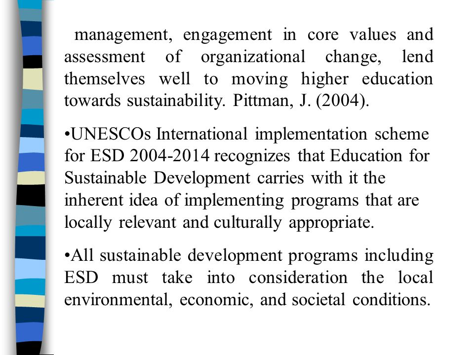 management, engagement in core values and assessment of organizational change, lend themselves well to moving higher education towards sustainability.