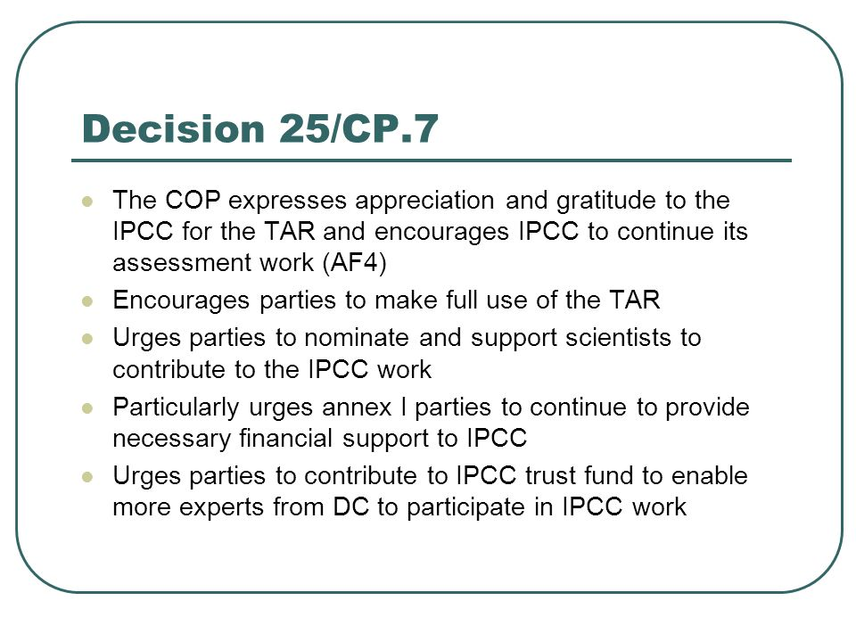 Decision 25/CP.7 The COP expresses appreciation and gratitude to the IPCC for the TAR and encourages IPCC to continue its assessment work (AF4) Encour
