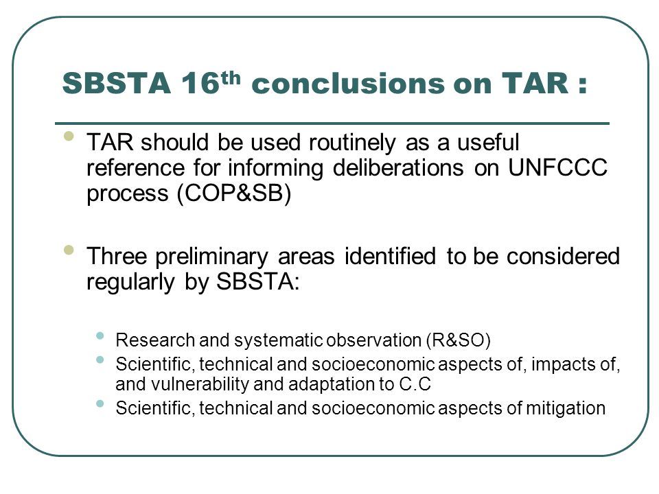 SBSTA 17 conclusions on TAR (R&SO): Decided to considered issues related to research on climate change regularly at its future sessions in order: To inform parties about international and intergovernmental research programmes through periodic briefings; To provide a forum for consideration of research needs and priorities and ways and means for addressing them; To communicate these research needs and priorities to scientific community