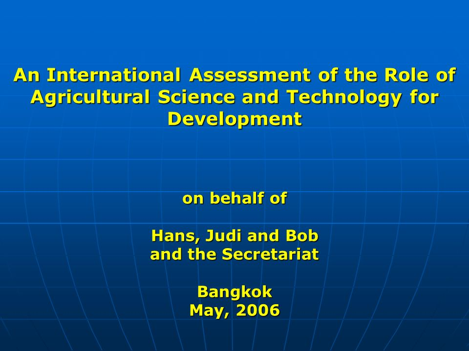 An International Assessment of the Role of Agricultural Science and Technology for Development on behalf of Hans, Judi and Bob and the Secretariat Bangkok May, 2006