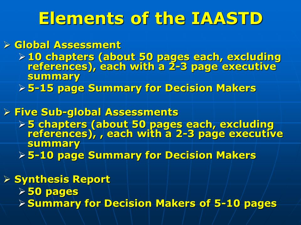 Global Assessment Global Assessment 10 chapters (about 50 pages each, excluding references), each with a 2-3 page executive summary 10 chapters (about 50 pages each, excluding references), each with a 2-3 page executive summary 5-15 page Summary for Decision Makers 5-15 page Summary for Decision Makers Five Sub-global Assessments Five Sub-global Assessments 5 chapters (about 50 pages each, excluding references),, each with a 2-3 page executive summary 5 chapters (about 50 pages each, excluding references),, each with a 2-3 page executive summary 5-10 page Summary for Decision Makers 5-10 page Summary for Decision Makers Synthesis Report Synthesis Report 50 pages 50 pages Summary for Decision Makers of 5-10 pages Summary for Decision Makers of 5-10 pages