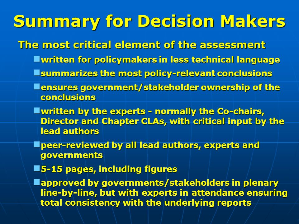 Summary for Decision Makers The most critical element of the assessment written for policymakers in less technical language written for policymakers in less technical language summarizes the most policy-relevant conclusions summarizes the most policy-relevant conclusions ensures government/stakeholder ownership of the conclusions ensures government/stakeholder ownership of the conclusions written by the experts - normally the Co-chairs, Director and Chapter CLAs, with critical input by the lead authors written by the experts - normally the Co-chairs, Director and Chapter CLAs, with critical input by the lead authors peer-reviewed by all lead authors, experts and governments peer-reviewed by all lead authors, experts and governments 5-15 pages, including figures 5-15 pages, including figures approved by governments/stakeholders in plenary line-by-line, but with experts in attendance ensuring total consistency with the underlying reports approved by governments/stakeholders in plenary line-by-line, but with experts in attendance ensuring total consistency with the underlying reports