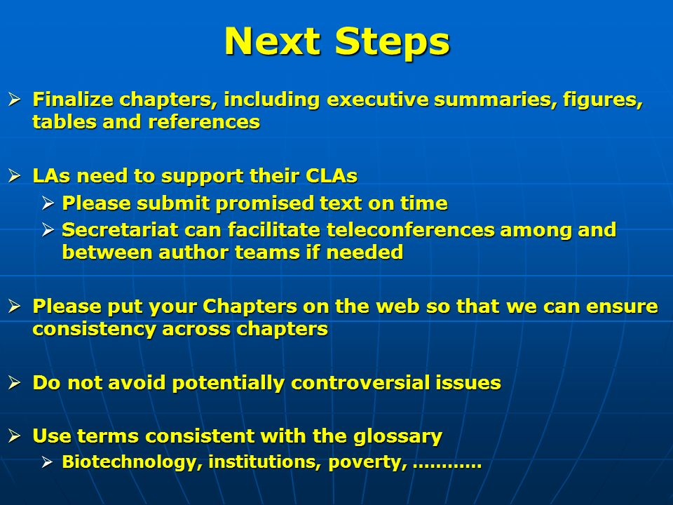 Finalize chapters, including executive summaries, figures, tables and references Finalize chapters, including executive summaries, figures, tables and references LAs need to support their CLAs LAs need to support their CLAs Please submit promised text on time Please submit promised text on time Secretariat can facilitate teleconferences among and between author teams if needed Secretariat can facilitate teleconferences among and between author teams if needed Please put your Chapters on the web so that we can ensure consistency across chapters Please put your Chapters on the web so that we can ensure consistency across chapters Do not avoid potentially controversial issues Do not avoid potentially controversial issues Use terms consistent with the glossary Use terms consistent with the glossary Biotechnology, institutions, poverty, ………… Biotechnology, institutions, poverty, …………