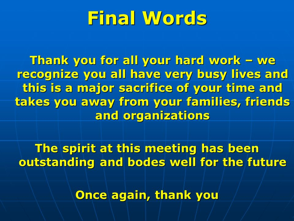 Final Words Thank you for all your hard work – we recognize you all have very busy lives and this is a major sacrifice of your time and takes you away from your families, friends and organizations The spirit at this meeting has been outstanding and bodes well for the future Once again, thank you