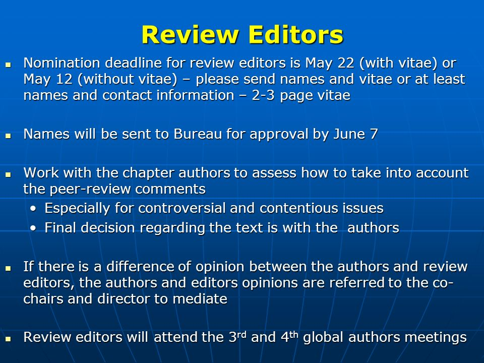 Review Editors Nomination deadline for review editors is May 22 (with vitae) or May 12 (without vitae) – please send names and vitae or at least names and contact information – 2-3 page vitae Nomination deadline for review editors is May 22 (with vitae) or May 12 (without vitae) – please send names and vitae or at least names and contact information – 2-3 page vitae Names will be sent to Bureau for approval by June 7 Names will be sent to Bureau for approval by June 7 Work with the chapter authors to assess how to take into account the peer-review comments Work with the chapter authors to assess how to take into account the peer-review comments Especially for controversial and contentious issuesEspecially for controversial and contentious issues Final decision regarding the text is with the authorsFinal decision regarding the text is with the authors If there is a difference of opinion between the authors and review editors, the authors and editors opinions are referred to the co- chairs and director to mediate If there is a difference of opinion between the authors and review editors, the authors and editors opinions are referred to the co- chairs and director to mediate Review editors will attend the 3 rd and 4 th global authors meetings Review editors will attend the 3 rd and 4 th global authors meetings
