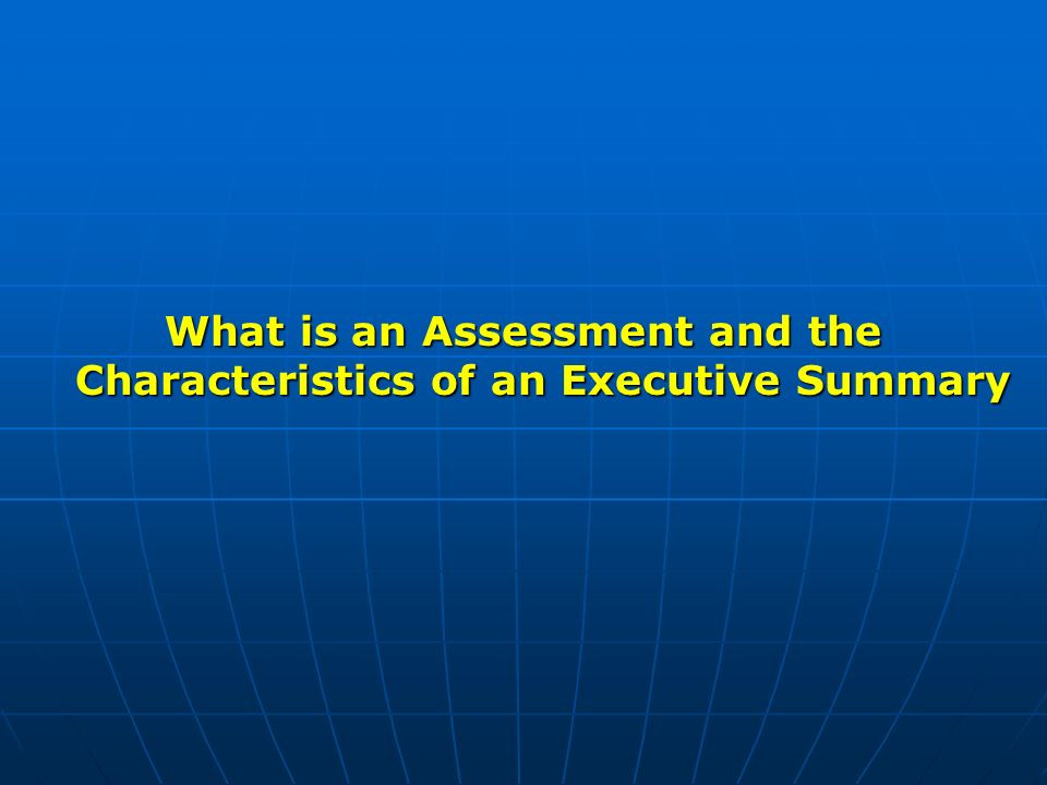 What is an Assessment and the Characteristics of an Executive Summary