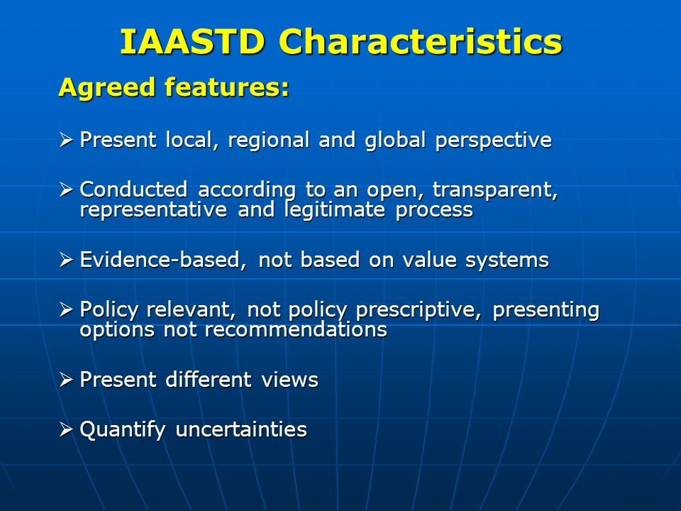 IAASTD Characteristics Agreed features: Present local, regional and global perspective Present local, regional and global perspective Conducted according to an open, transparent, representative and legitimate process Conducted according to an open, transparent, representative and legitimate process Evidence-based, not based on value systems Evidence-based, not based on value systems Policy relevant, not policy prescriptive, presenting options not recommendations Policy relevant, not policy prescriptive, presenting options not recommendations Present different views Present different views Quantify uncertainties Quantify uncertainties