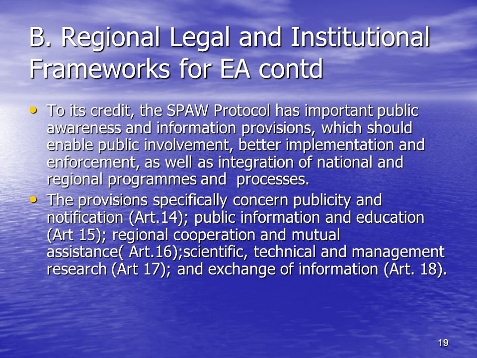 19 B. Regional Legal and Institutional Frameworks for EA contd To its credit, the SPAW Protocol has important public awareness and information provisi