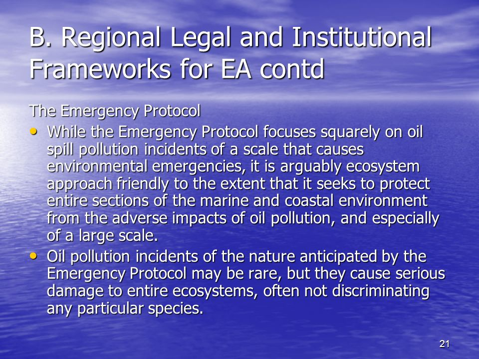 21 B. Regional Legal and Institutional Frameworks for EA contd The Emergency Protocol While the Emergency Protocol focuses squarely on oil spill pollu