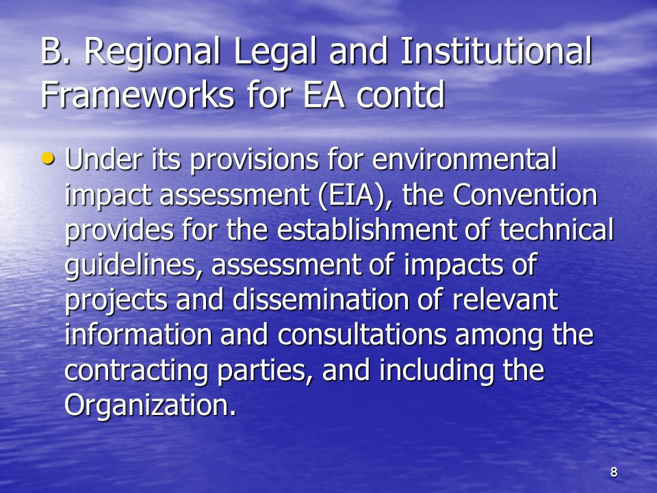 8 B. Regional Legal and Institutional Frameworks for EA contd Under its provisions for environmental impact assessment (EIA), the Convention provides