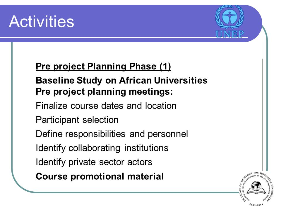 Activities Pre project Planning Phase (1) Baseline Study on African Universities Pre project planning meetings: Finalize course dates and location Participant selection Define responsibilities and personnel Identify collaborating institutions Identify private sector actors Course promotional material