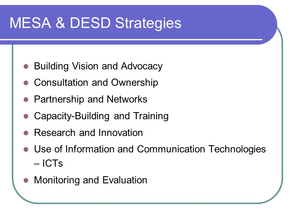 MESA & DESD Strategies Building Vision and Advocacy Consultation and Ownership Partnership and Networks Capacity-Building and Training Research and Innovation Use of Information and Communication Technologies – ICTs Monitoring and Evaluation