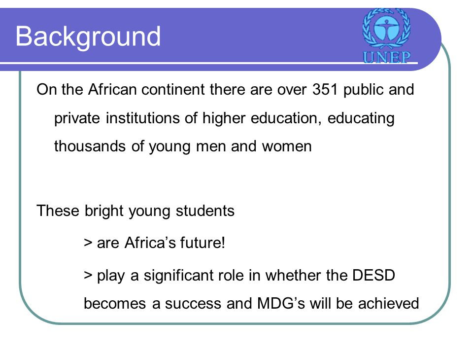 Background On the African continent there are over 351 public and private institutions of higher education, educating thousands of young men and women These bright young students > are Africas future.