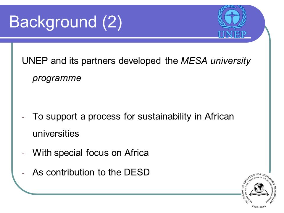 Background (2) UNEP and its partners developed the MESA university programme - To support a process for sustainability in African universities - With special focus on Africa - As contribution to the DESD