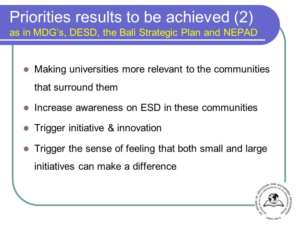 Priorities results to be achieved (2) as in MDGs, DESD, the Bali Strategic Plan and NEPAD Making universities more relevant to the communities that surround them Increase awareness on ESD in these communities Trigger initiative & innovation Trigger the sense of feeling that both small and large initiatives can make a difference