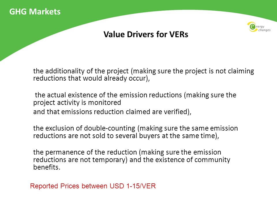 www.v-c-s.org Voluntary Carbon Standard VCS GHG Markets The VCS Program provides a robust, new global standard and program for approval of credible voluntary offsets VCS offsets must be real (have happened), additional (beyond business- as-usual activities), measurable, permanent (not temporarily displace emissions), independently verified and unique (not used more than once to offset emissions).