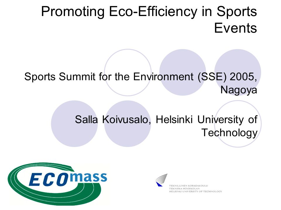 Promoting Eco-Efficiency in Sports Events Sports Summit for the Environment (SSE) 2005, Nagoya Salla Koivusalo, Helsinki University of Technology