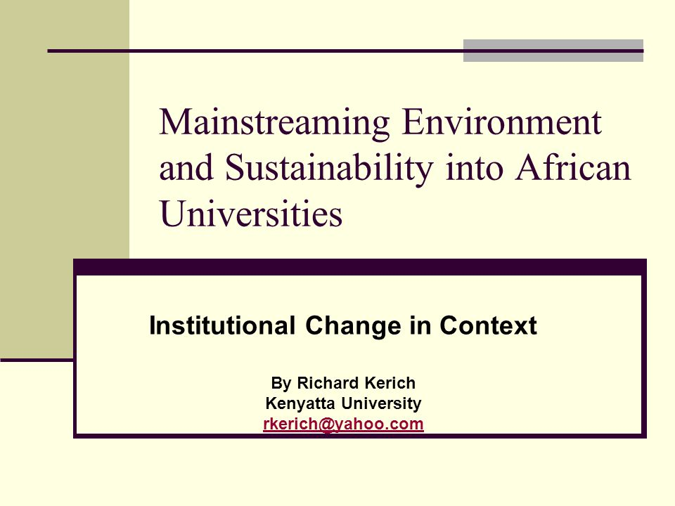 Mainstreaming Environment and Sustainability into African Universities Institutional Change in Context By Richard Kerich Kenyatta University rkerich@yahoo.com
