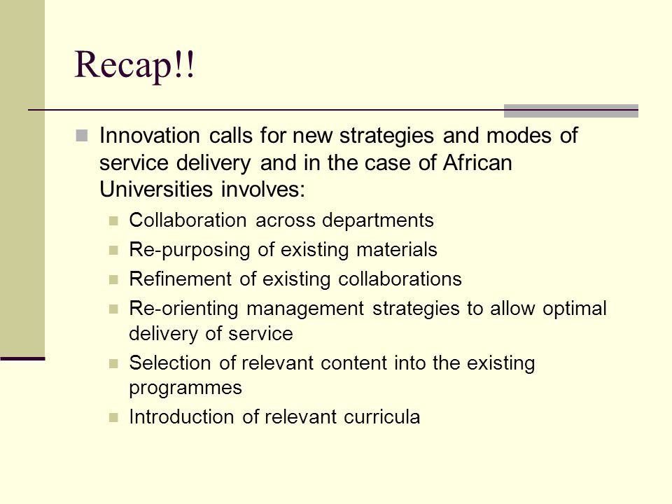 Recap!! Innovation calls for new strategies and modes of service delivery and in the case of African Universities involves: Collaboration across depar