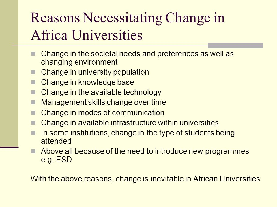 Reasons Necessitating Change in Africa Universities Change in the societal needs and preferences as well as changing environment Change in university population Change in knowledge base Change in the available technology Management skills change over time Change in modes of communication Change in available infrastructure within universities In some institutions, change in the type of students being attended Above all because of the need to introduce new programmes e.g.